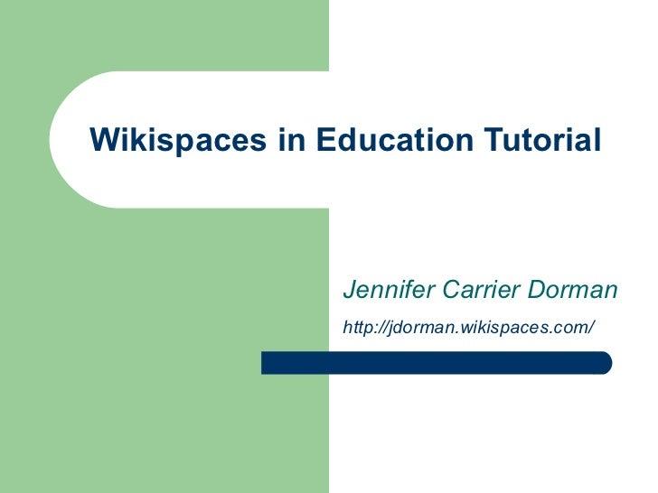 Wikispaces in Education Tutorial Jennifer Carrier Dorman http://jdorman.wikispaces.com/