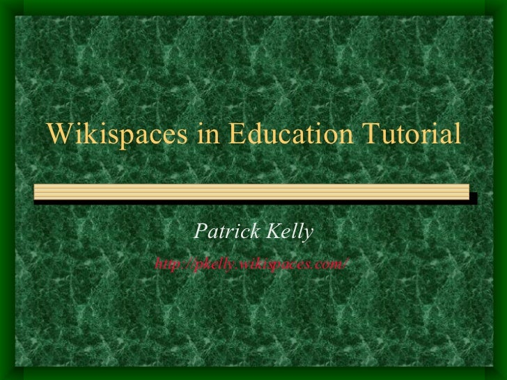 Wikispaces in Education Tutorial Patrick Kelly http://pkelly.wikispaces.com/