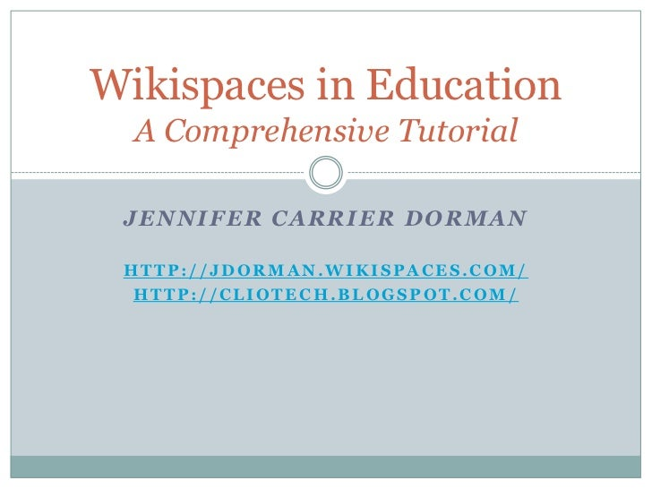 Wikispaces in Education   A Comprehensive Tutorial   JENNIFER CARRIER DORMAN   HTTP://JDORMAN.WIKISPACES.COM/   HTTP://CLI...