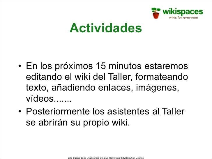 Actividades  • En los próximos 15 minutos estaremos   editando el wiki del Taller, formateando   texto, añadiendo enlaces,...