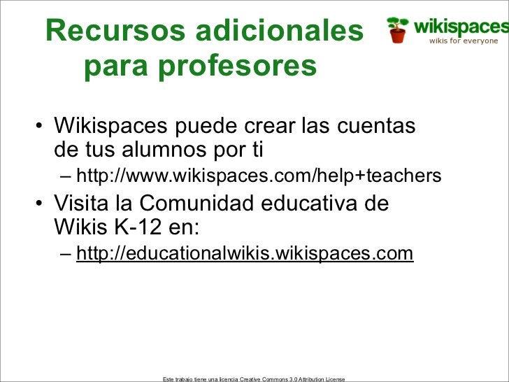 Recursos adicionales   para profesores • Wikispaces puede crear las cuentas   de tus alumnos por ti   – http://www.wikispa...