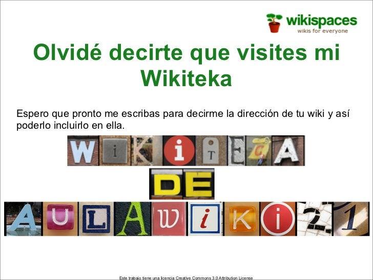 Olvidé decirte que visites mi             Wikiteka Espero que pronto me escribas para decirme la dirección de tu wiki y as...