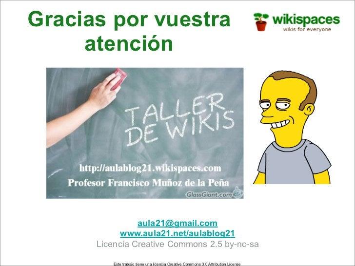 Gracias por vuestra      atención                     aula21@gmail.com             www.aula21.net/aulablog21       Licenci...