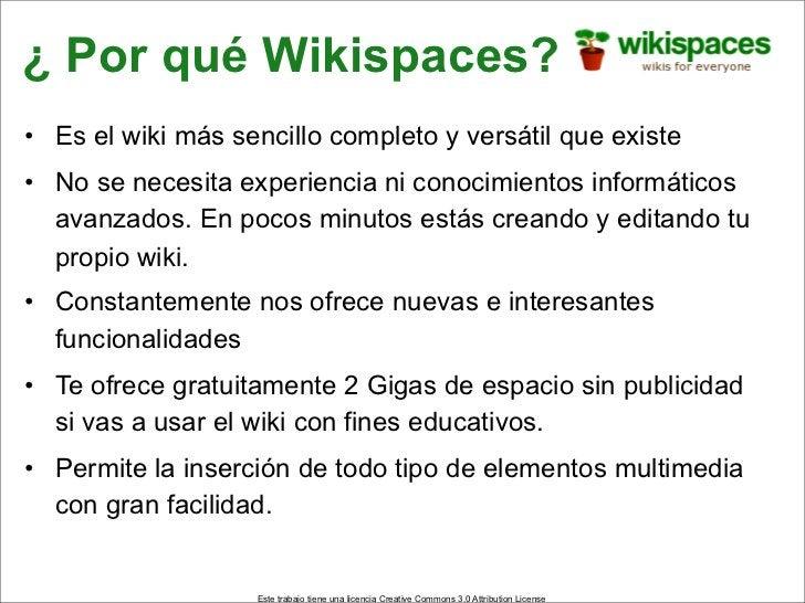 ¿ Por qué Wikispaces? • Es el wiki más sencillo completo y versátil que existe • No se necesita experiencia ni conocimient...
