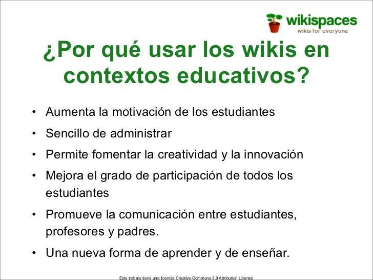 ¿Por qué usar los wikis en   contextos educativos? • Aumenta la motivación de los estudiantes • Sencillo de administrar • ...