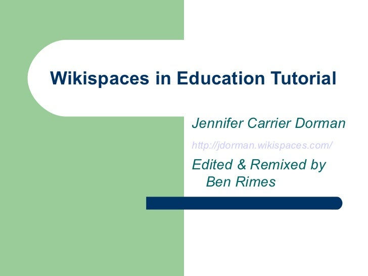 Wikispaces in Education Tutorial Jennifer Carrier Dorman http://jdorman.wikispaces.com/   Edited & Remixed by Ben Rimes