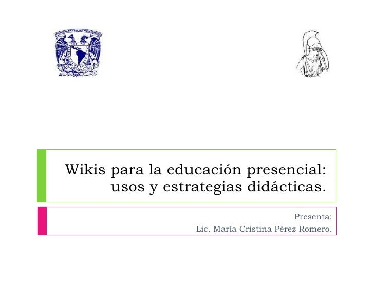 Wikis para la educación presencial: usos y estrategias didácticas. Presenta: Lic. María Cristina Pérez Romero.