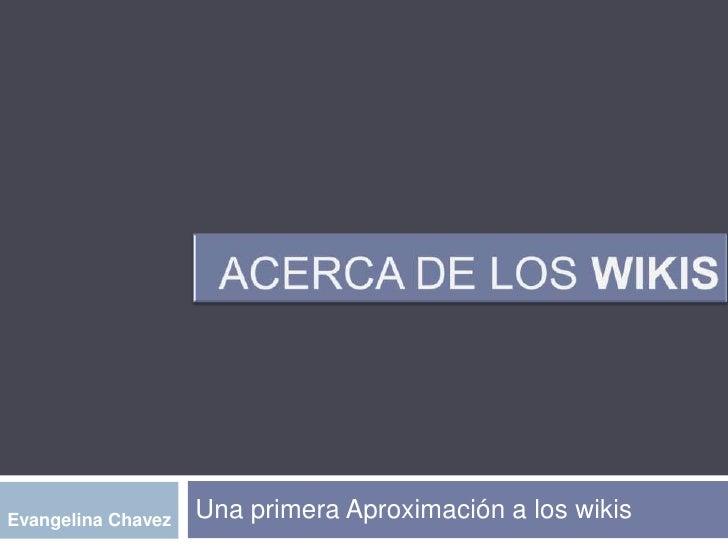 Acerca de los WIKIS<br />Una primera Aproximación a los wikis<br />Evangelina Chavez<br />