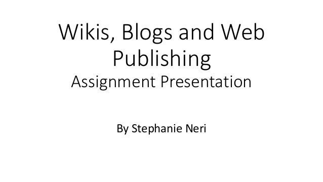 Wikis, Blogs and Web Publishing Assignment Presentation By Stephanie Neri