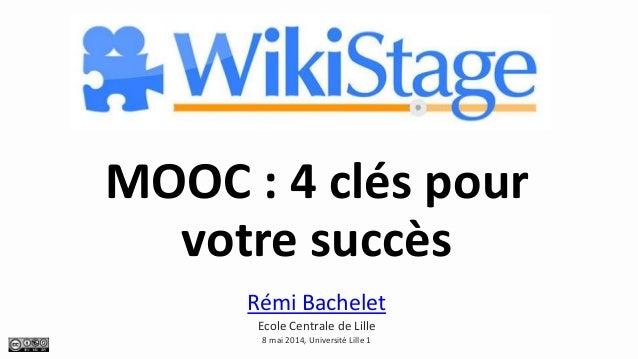 MOOC : 4 clés pour votre succès Rémi Bachelet Ecole Centrale de Lille 8 mai 2014, Université Lille 1