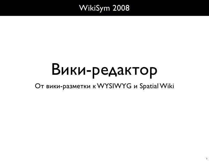 WikiSym 2008         Вики-редактор От вики-разметки к WYSIWYG и Spatial Wiki                                              ...