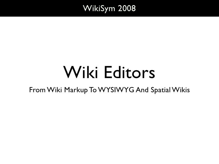 WikiSym 2008              Wiki Editors From Wiki Markup To WYSIWYG And Spatial Wikis