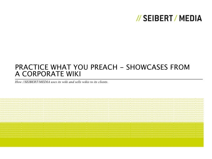 PRACTICE WHAT YOU PREACH - SHOWCASES FROM A CORPORATE WIKI How //SEIBERT/MEDIA uses its wiki and sells wikis to its clients.