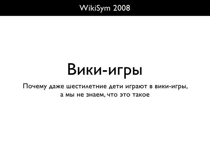 WikiSym 2008                 Вики-игры Почему даже шестилетние дети играют в вики-игры,           а мы не знаем, что это т...