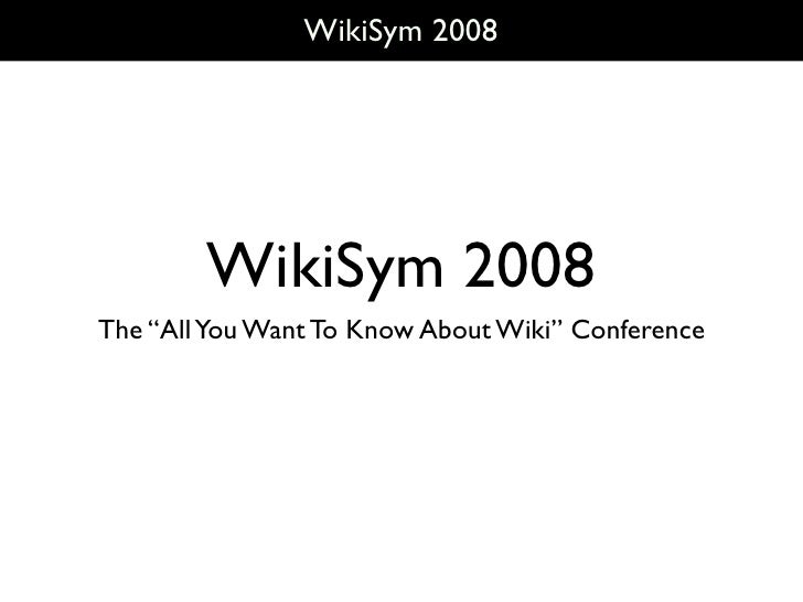 "WikiSym 2008             WikiSym 2008 The ""All You Want To Know About Wiki"" Conference"