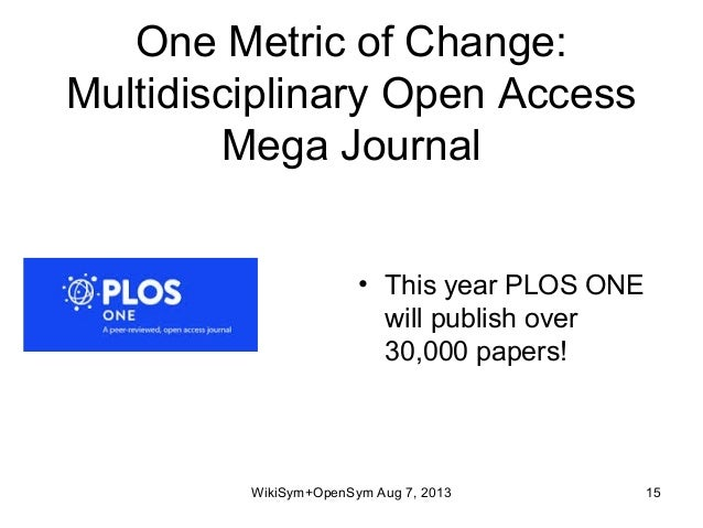 One Metric of Change: Multidisciplinary Open Access Mega Journal • This year PLOS ONE will publish over 30,000 papers! Wik...