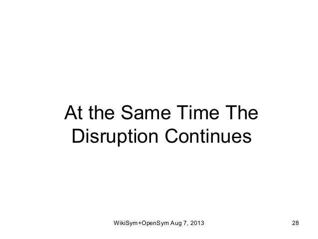 At the Same Time The Disruption Continues WikiSym+OpenSym Aug 7, 2013 28