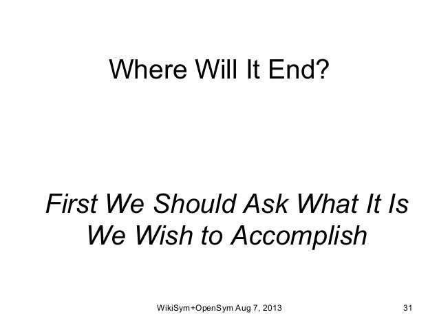 Where Will It End? First We Should Ask What It Is We Wish to Accomplish WikiSym+OpenSym Aug 7, 2013 31