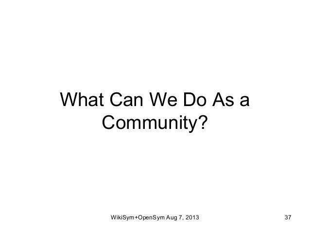 What Can We Do As a Community? WikiSym+OpenSym Aug 7, 2013 37