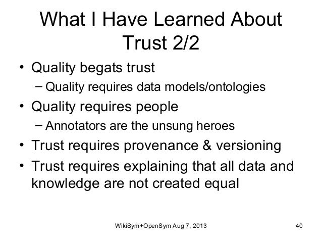 What I Have Learned About Trust 2/2 • Quality begats trust – Quality requires data models/ontologies • Quality requires pe...