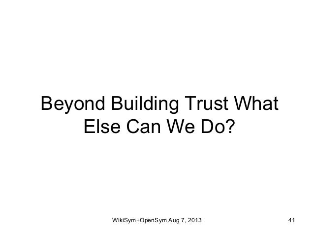 Beyond Building Trust What Else Can We Do? WikiSym+OpenSym Aug 7, 2013 41