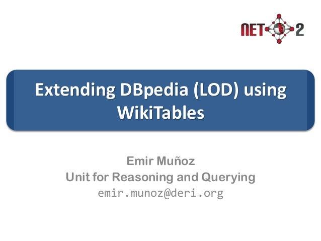 Extending DBpedia (LOD) using WikiTables Emir Muñoz Unit for Reasoning and Querying emir.munoz@deri.org