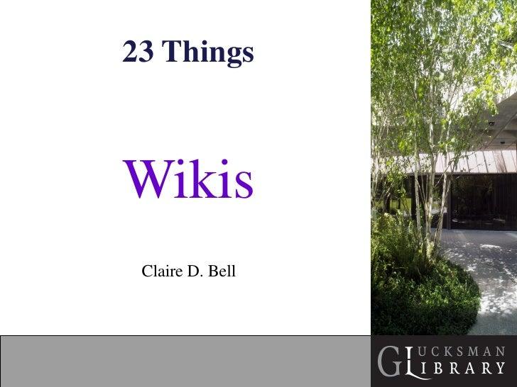 23 Things <ul><li>Wikis </li></ul><ul><li>Claire D. Bell </li></ul>