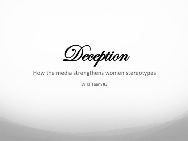 DeceptionHow	  the	  media	  strengthens	  women	  stereotypes	                          WIKI	  Team	  #3