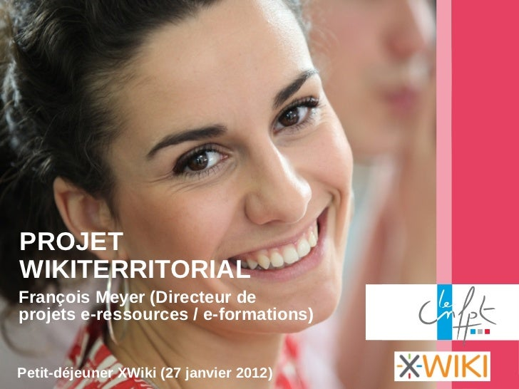 PROJETWIKITERRITORIALFrançois Meyer (Directeur deprojets e-ressources / e-formations)Petit-déjeuner XWiki (27 janvier 2012)