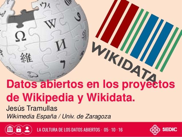 Datos abiertos en los proyectos de Wikipedia y Wikidata. Jesús Tramullas Wikimedia España / Univ. de Zaragoza