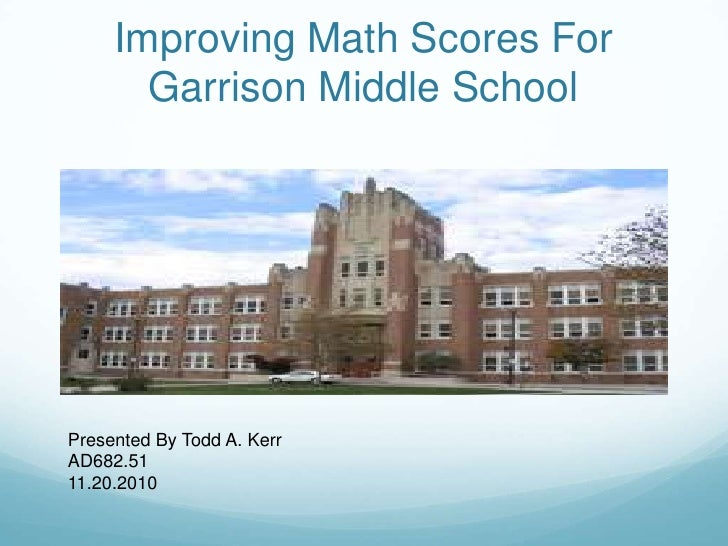 Improving Math Scores For Garrison Middle School<br />Presented By Todd A. Kerr<br />AD682.51<br />11.20.2010<br />