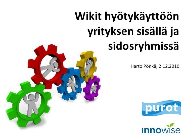 Wikit hyötykäyttöön yrityksen sisällä ja sidosryhmissä Harto Pönkä, 2.12.2010