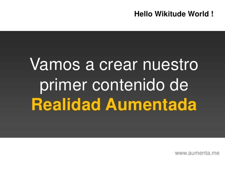 HelloWikitudeWorld !<br />Vamos a crear nuestro<br />primer contenido de<br />Realidad Aumentada<br />www.aumenta.me<br />