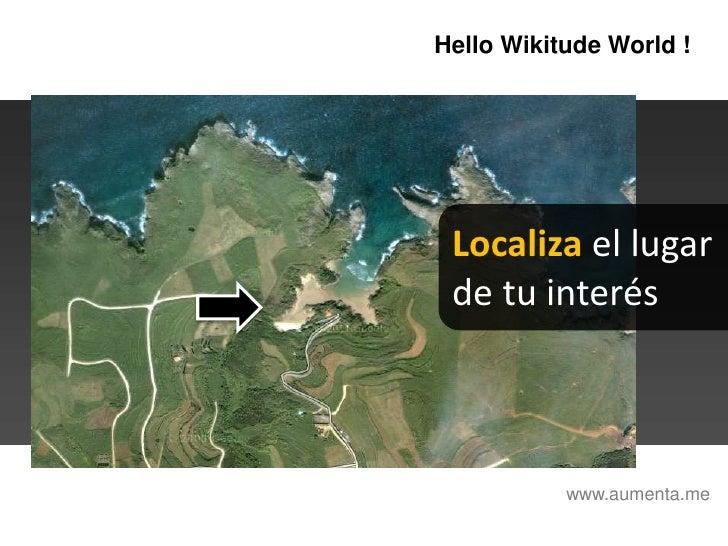 HelloWikitudeWorld !<br />Localiza el lugar <br />de tu interés<br />www.aumenta.me<br />