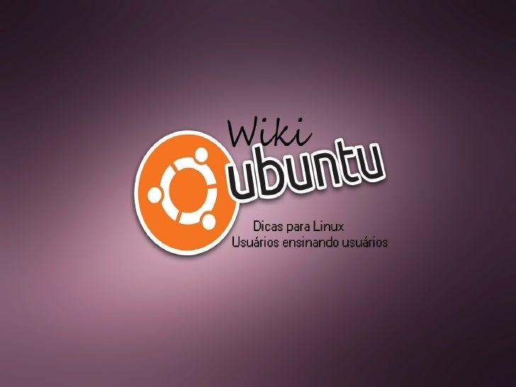 O que é o WikiUbuntu?●   Sem Fins Lucrativos;●   Uma Comunidade de compartilhamento de conhecimentos sobre o    Linux, pri...