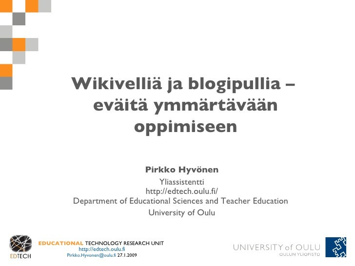 Wikivelliä ja blogipullia –  eväitä ymmärtävään oppimiseen Pirkko Hyvönen Yliassistentti http://edtech.oulu.fi/ Department...