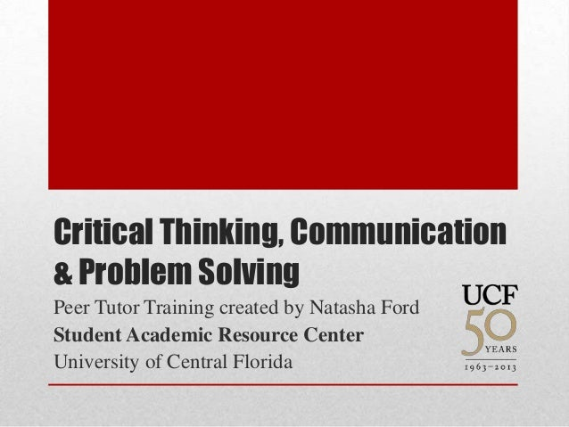 Critical Thinking, Communication& Problem SolvingPeer Tutor Training created by Natasha FordStudent Academic Resource Cent...