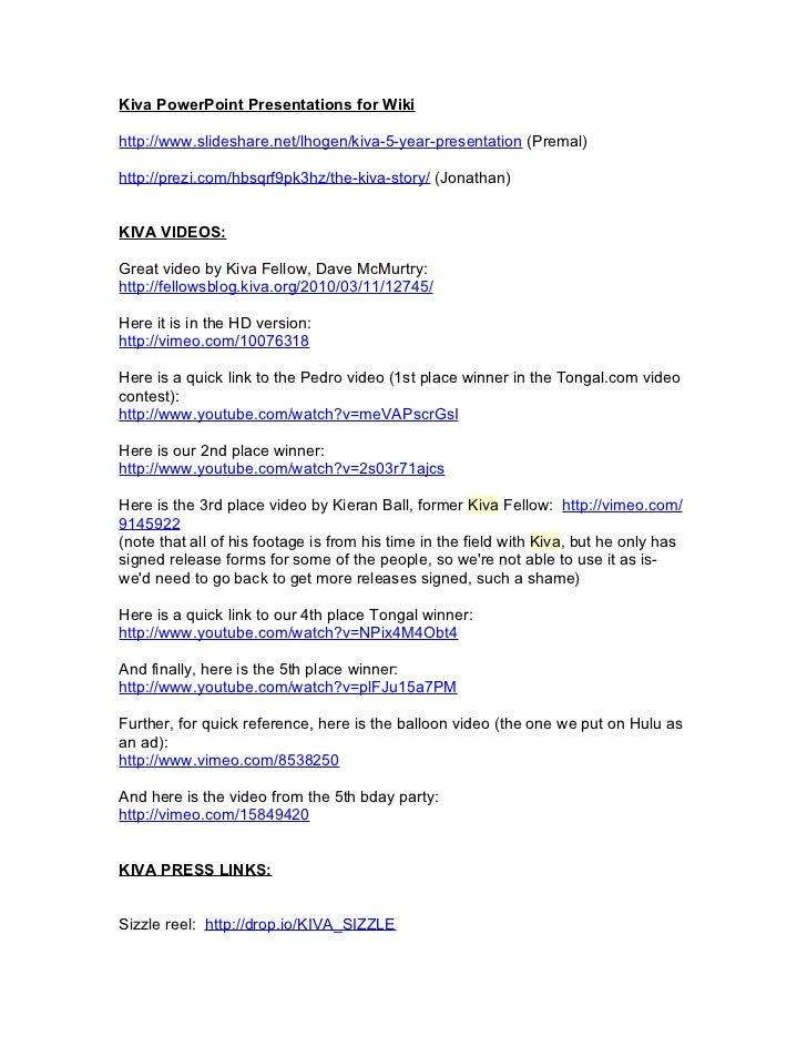 Kiva PowerPoint Presentations for Wikihttp://www.slideshare.net/lhogen/kiva-5-year-presentation (Premal)http://prezi.com/h...
