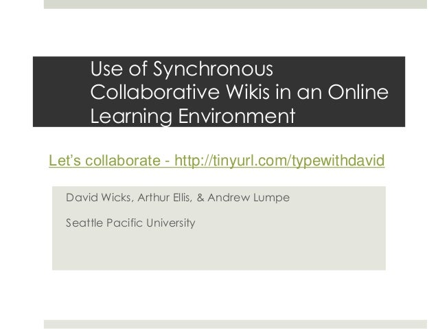 Use of Synchronous Collaborative Wikis in an Online Learning Environment David Wicks, Arthur Ellis, & Andrew Lumpe Seattle...