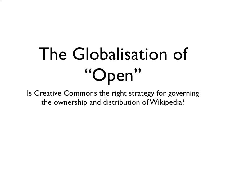 "The Globalisation of         ""Open"" Is Creative Commons the right strategy for governing      the ownership and distributi..."