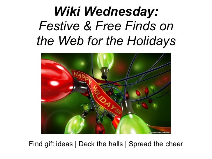 Wiki Wednesday:   Festive & Free Finds on  the Web for the HolidaysFind gift ideas | Deck the halls | Spread the cheer