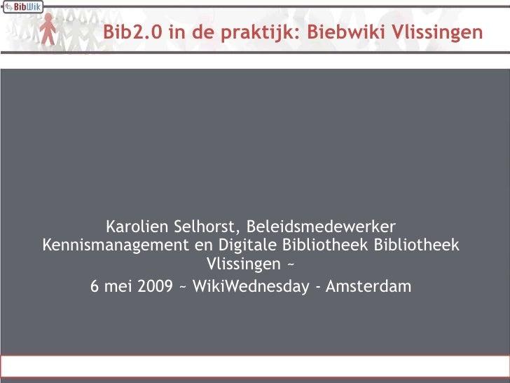 Bib2.0 in de praktijk: Biebwiki Vlissingen             Karolien Selhorst, Beleidsmedewerker Kennismanagement en Digitale B...