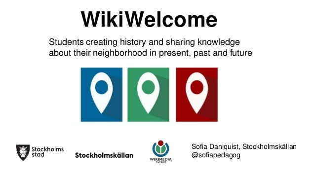 WikiWelcome Students creating history and sharing knowledge about their neighborhood in present, past and future Sofia Dah...