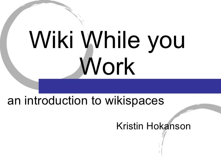Wiki While you Work <ul><li>Kristin Hokanson </li></ul>an introduction to wikispaces