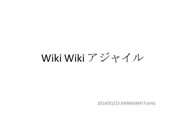 Wiki Wiki アジャイル  2014/01/15 KAWAKAMI Fumio