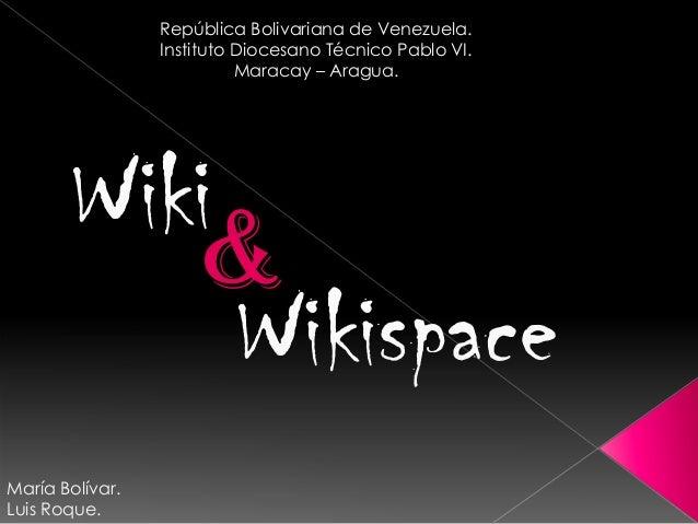 WikiiWikispaceRepública Bolivariana de Venezuela.Instituto Diocesano Técnico Pablo VI.Maracay – Aragua.&María Bolívar.Luis...