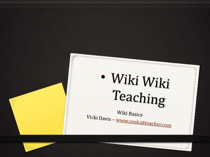 <ul><li>Wiki Wiki Teaching</li></ul>Wiki Basics<br />Vicki Davis – www.coolcatteacher.com<br />