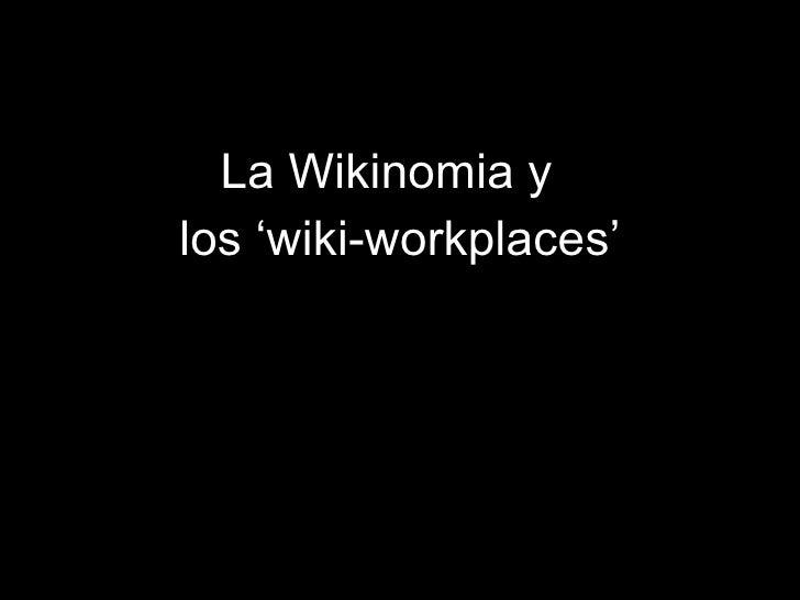 <ul><li>La Wikinomia y  </li></ul><ul><li>los 'wiki-workplaces' </li></ul>