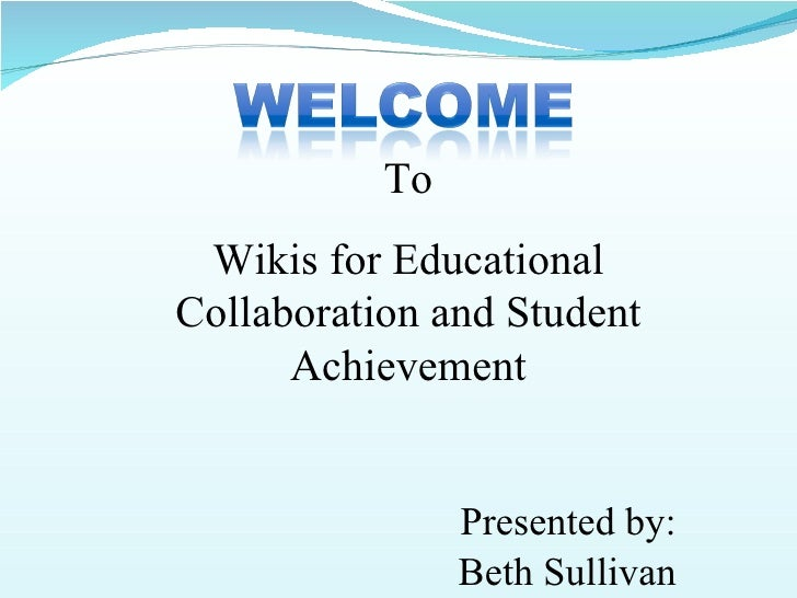 To  Wikis for Educational Collaboration and Student       Achievement                   Presented by:                 Beth...