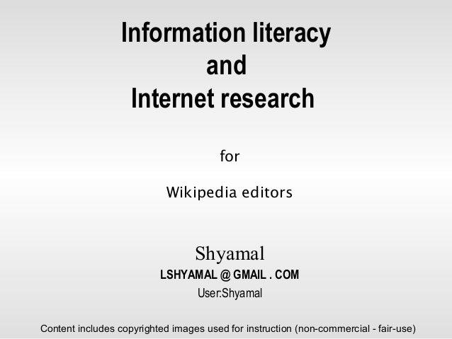 Information literacy and Internet research for Wikipedia editors Shyamal LSHYAMAL @ GMAIL . COM User:Shyamal Content inclu...